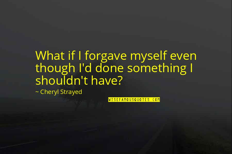 I Shouldn't Have Done That Quotes By Cheryl Strayed: What if I forgave myself even though I'd