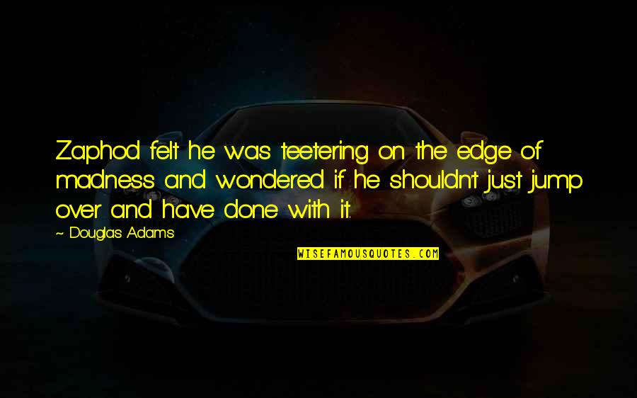 I Shouldn't Have Done That Quotes By Douglas Adams: Zaphod felt he was teetering on the edge