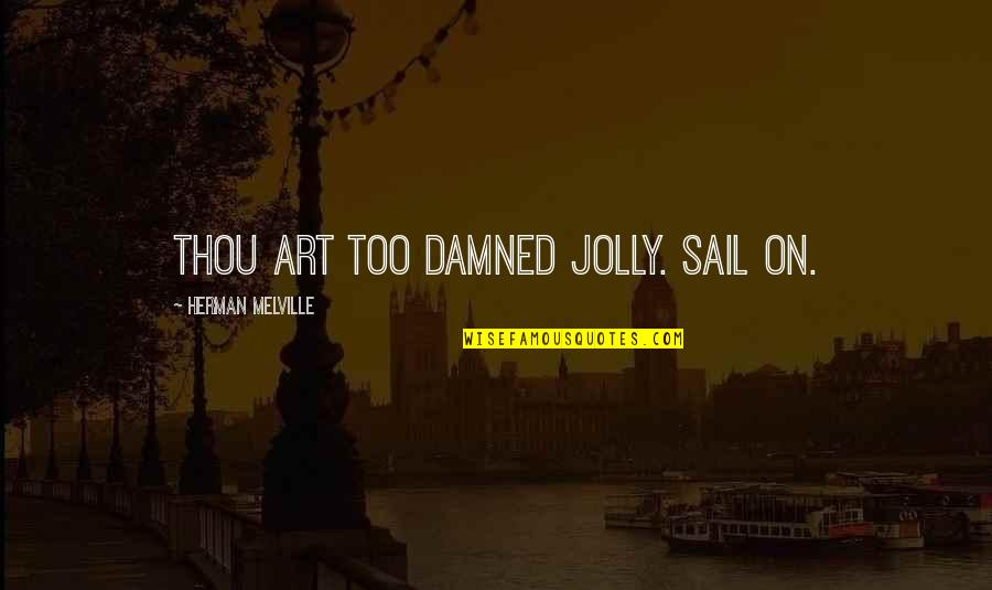 I Shouldn't Have Done That Quotes By Herman Melville: Thou art too damned jolly. Sail on.