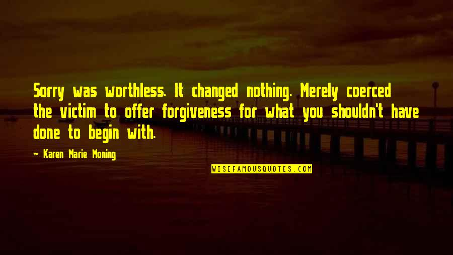 I Shouldn't Have Done That Quotes By Karen Marie Moning: Sorry was worthless. It changed nothing. Merely coerced