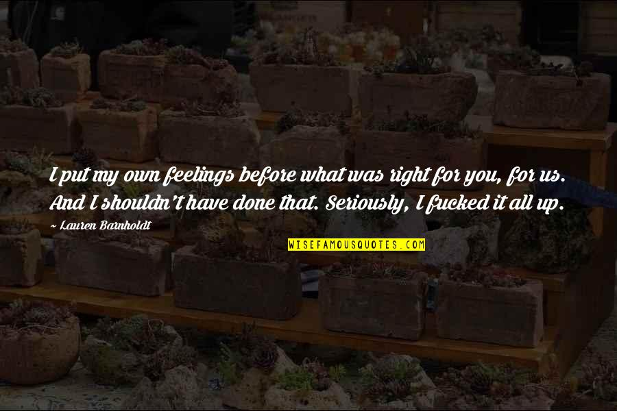 I Shouldn't Have Done That Quotes By Lauren Barnholdt: I put my own feelings before what was