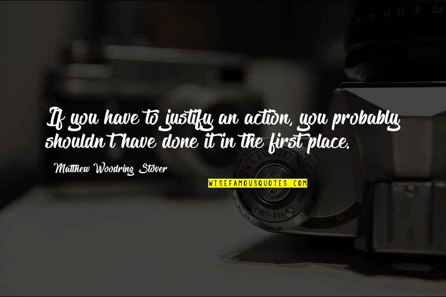 I Shouldn't Have Done That Quotes By Matthew Woodring Stover: If you have to justify an action, you