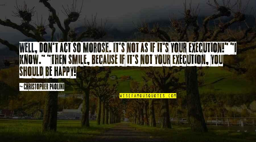 I Smile Not Because I'm Happy Quotes By Christopher Paolini: Well, don't act so morose. It's not as