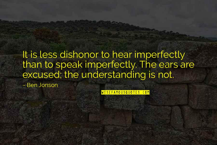 I Speak Less Quotes By Ben Jonson: It is less dishonor to hear imperfectly than