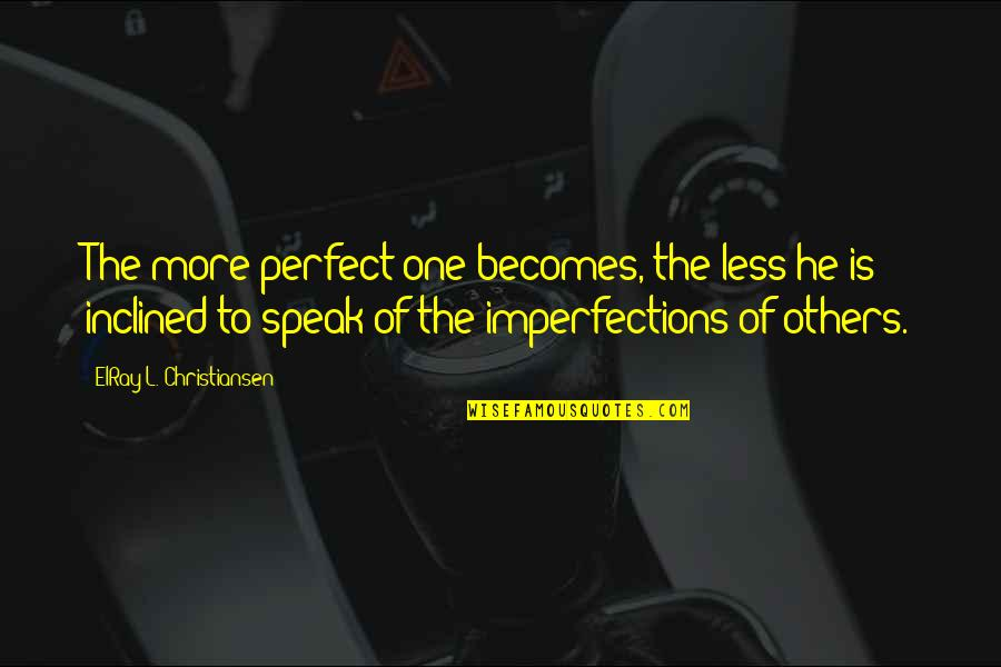 I Speak Less Quotes By ElRay L. Christiansen: The more perfect one becomes, the less he