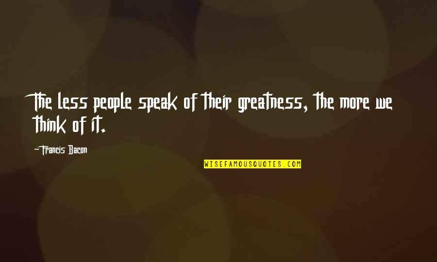 I Speak Less Quotes By Francis Bacon: The less people speak of their greatness, the