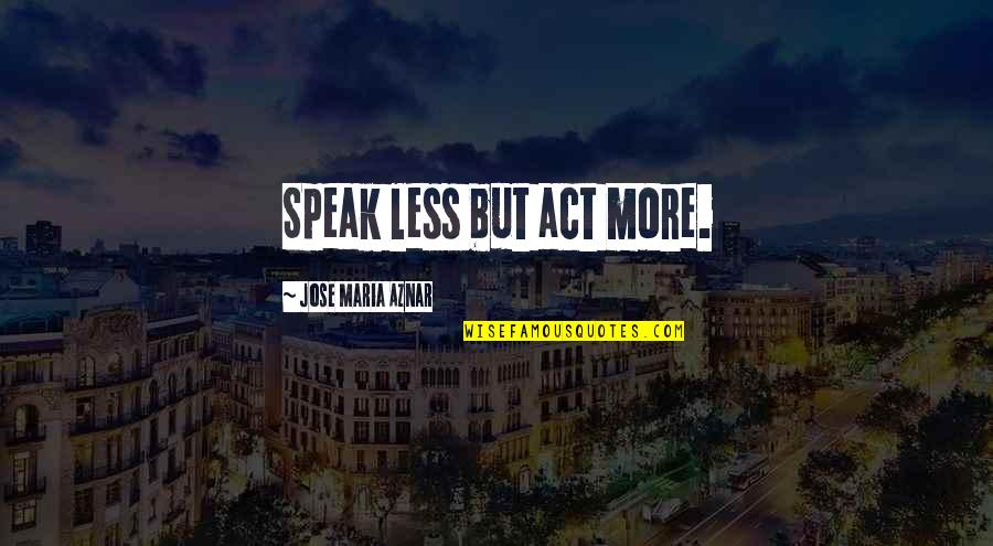 I Speak Less Quotes By Jose Maria Aznar: Speak less but act more.