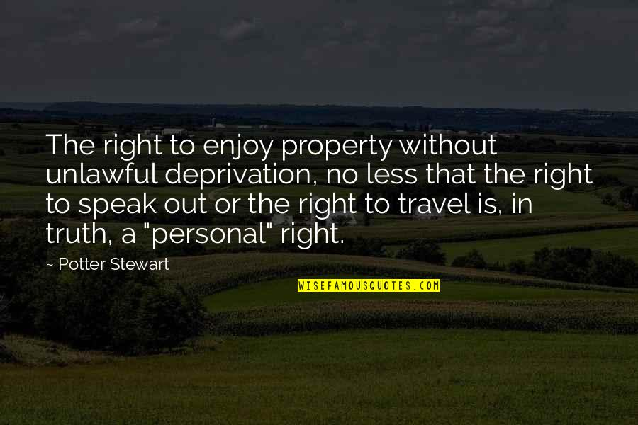 I Speak Less Quotes By Potter Stewart: The right to enjoy property without unlawful deprivation,