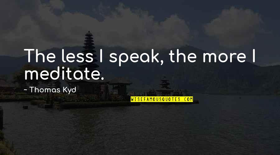 I Speak Less Quotes By Thomas Kyd: The less I speak, the more I meditate.