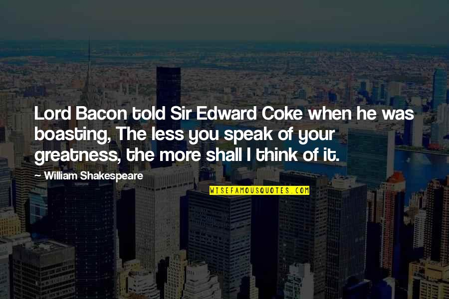 I Speak Less Quotes By William Shakespeare: Lord Bacon told Sir Edward Coke when he