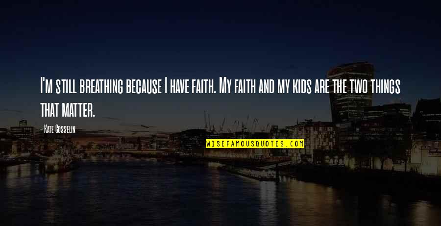 I Still Have Faith In You Quotes By Kate Gosselin: I'm still breathing because I have faith. My