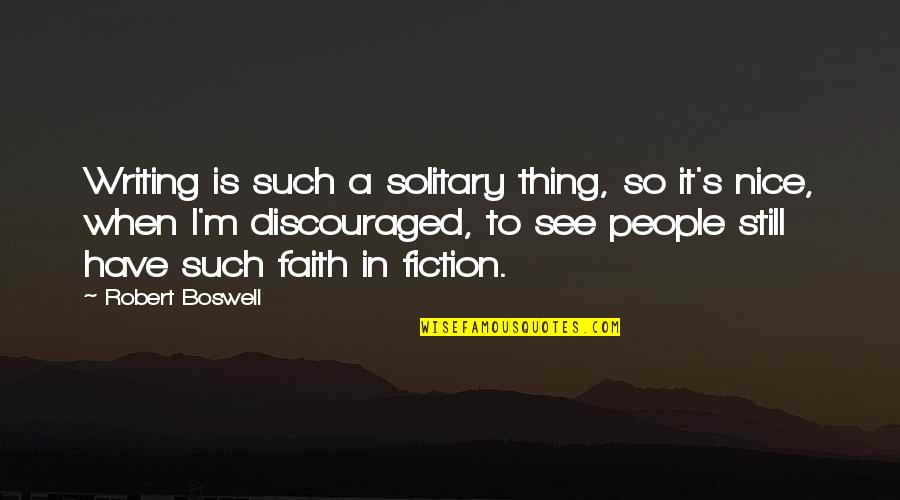 I Still Have Faith In You Quotes By Robert Boswell: Writing is such a solitary thing, so it's