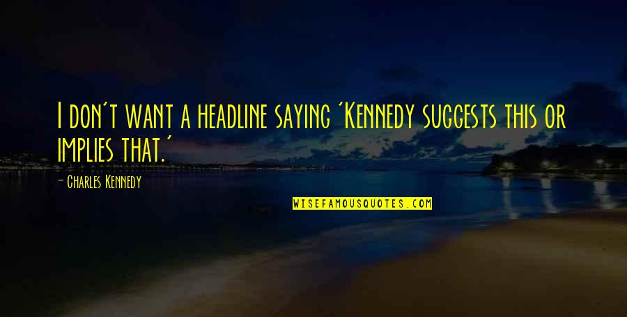 I Still Love You No Matter What Quotes By Charles Kennedy: I don't want a headline saying 'Kennedy suggests