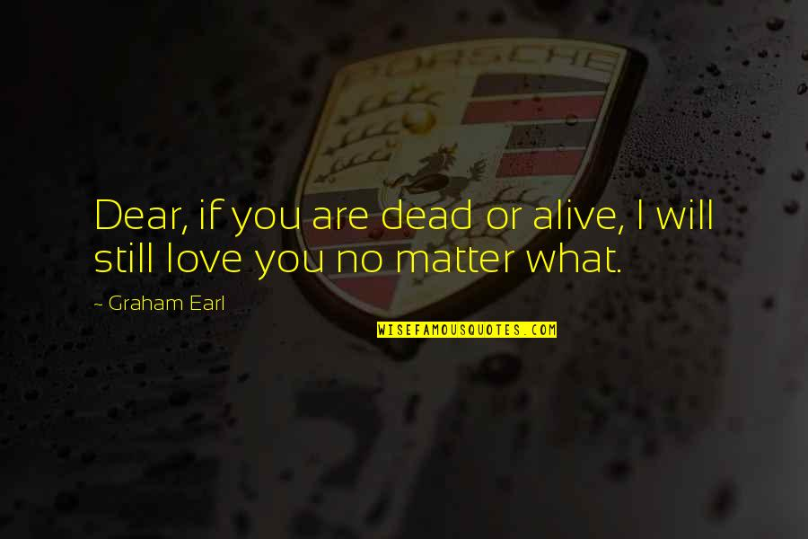 I Still Love You No Matter What Quotes By Graham Earl: Dear, if you are dead or alive, I