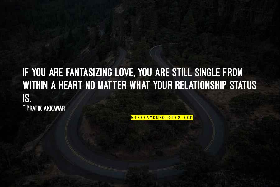 I Still Love You No Matter What Quotes By Pratik Akkawar: If you are fantasizing love, you are still
