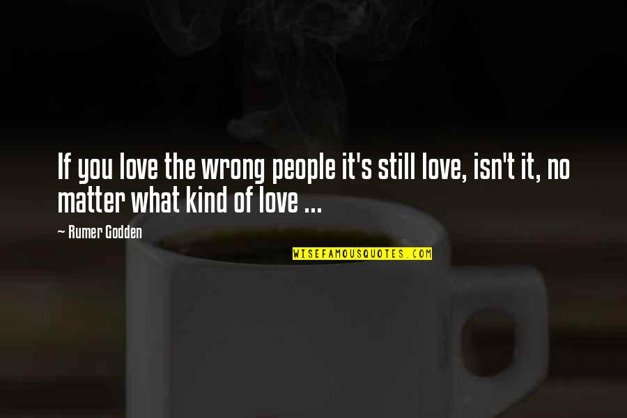 I Still Love You No Matter What Quotes By Rumer Godden: If you love the wrong people it's still