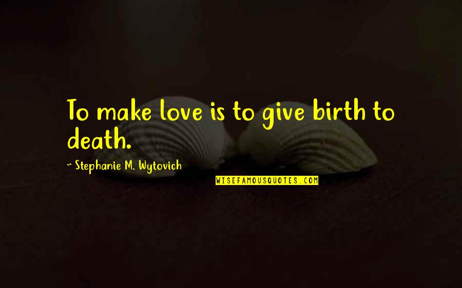 I Still Love You No Matter What Quotes By Stephanie M. Wytovich: To make love is to give birth to