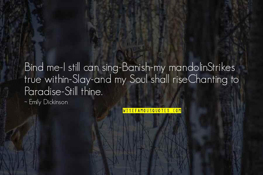 I Still Rise Quotes By Emily Dickinson: Bind me-I still can sing-Banish-my mandolinStrikes true within-Slay-and