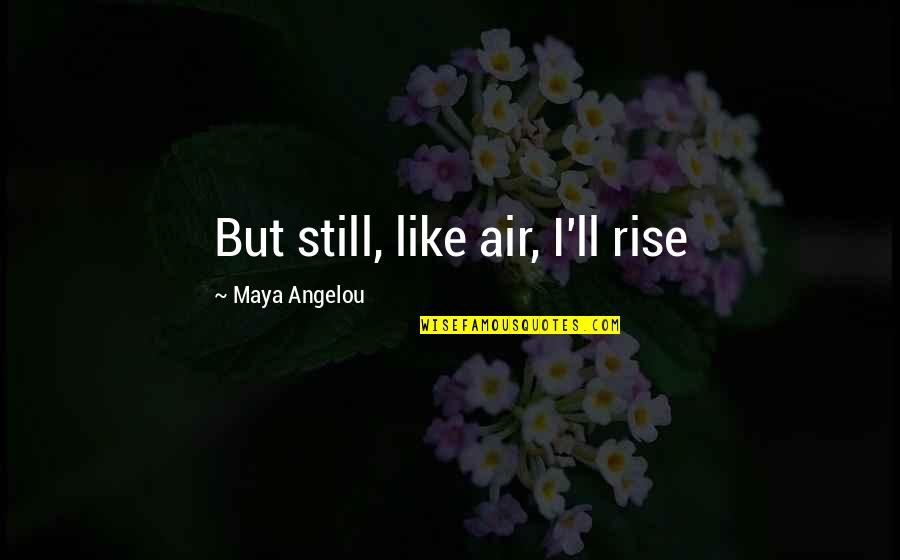 I Still Rise Quotes By Maya Angelou: But still, like air, I'll rise