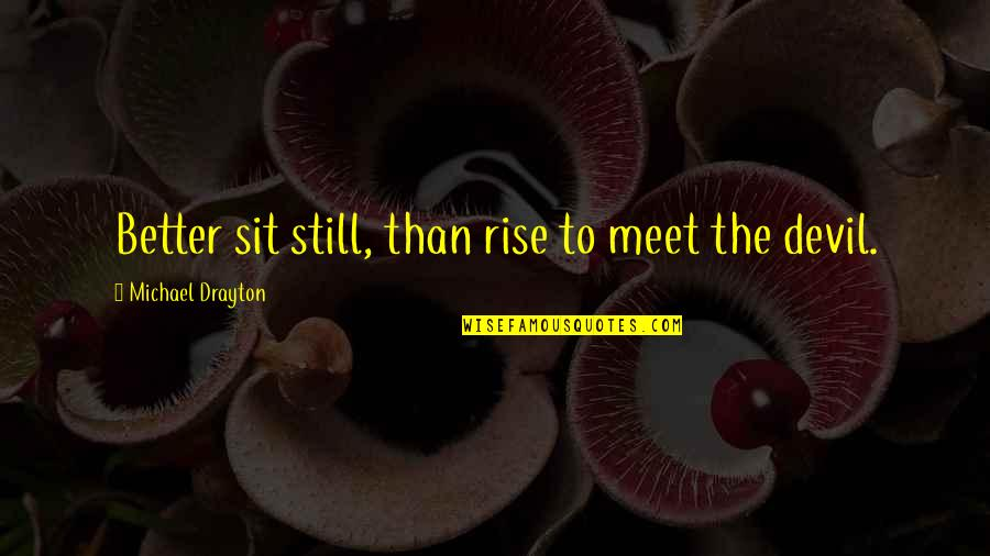 I Still Rise Quotes By Michael Drayton: Better sit still, than rise to meet the