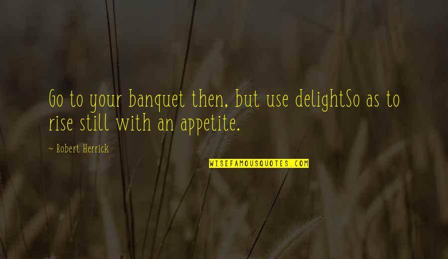 I Still Rise Quotes By Robert Herrick: Go to your banquet then, but use delightSo