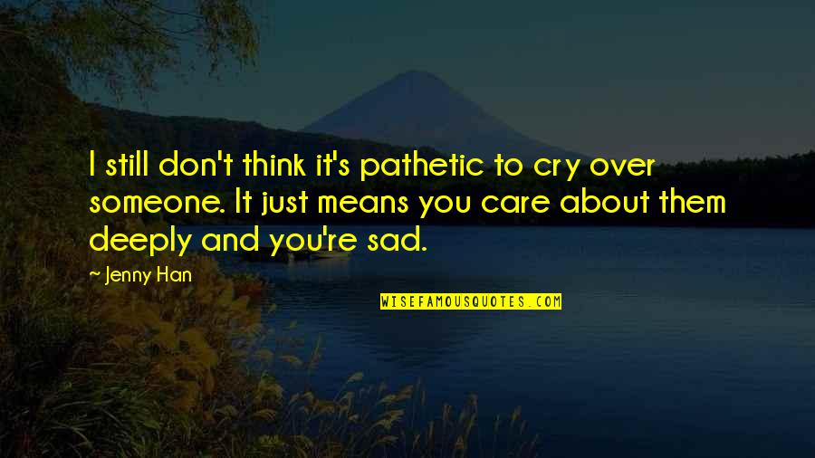 I Still Think About You Quotes By Jenny Han: I still don't think it's pathetic to cry