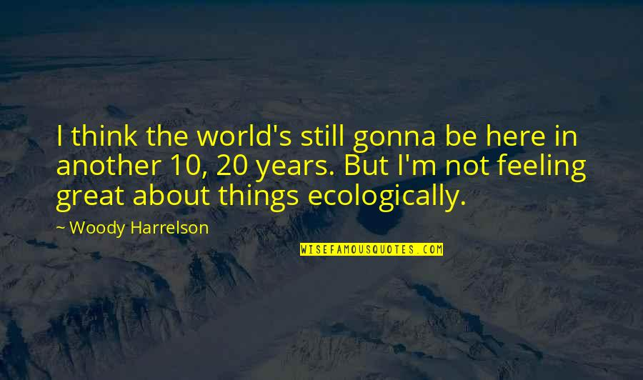 I Still Think About You Quotes By Woody Harrelson: I think the world's still gonna be here