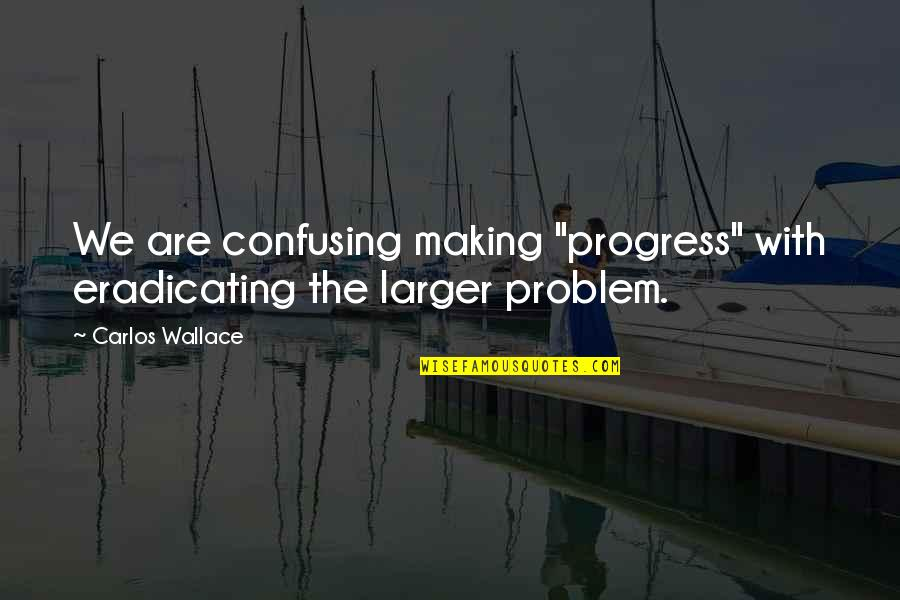 "I Surrender Myself To You Quotes By Carlos Wallace: We are confusing making ""progress"" with eradicating the"