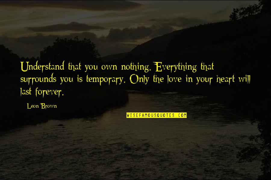 I Surrender Myself To You Quotes By Leon Brown: Understand that you own nothing. Everything that surrounds