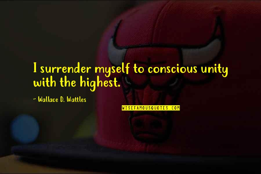 I Surrender Myself To You Quotes By Wallace D. Wattles: I surrender myself to conscious unity with the