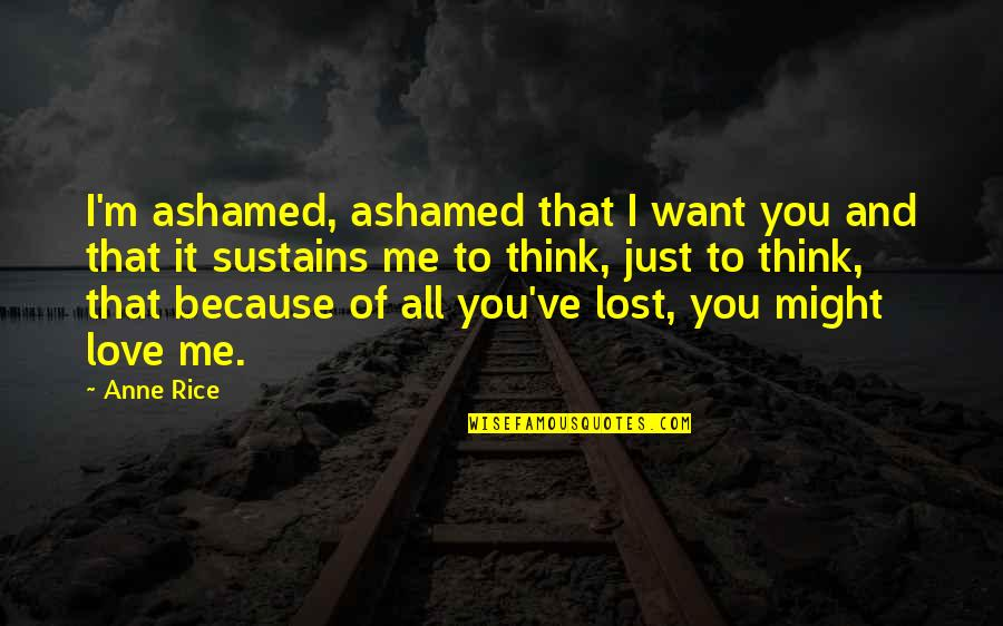 I Think I Lost You Quotes By Anne Rice: I'm ashamed, ashamed that I want you and