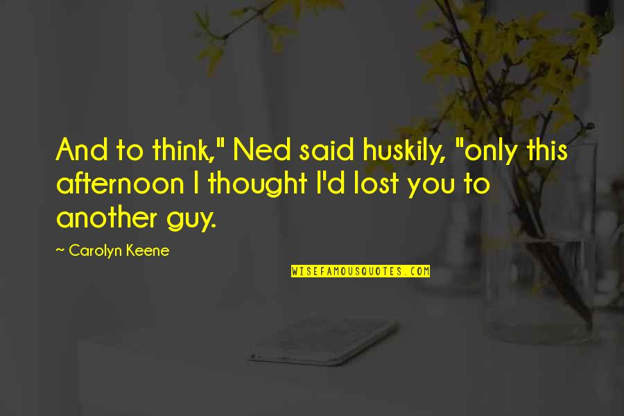 "I Think I Lost You Quotes By Carolyn Keene: And to think,"" Ned said huskily, ""only this"