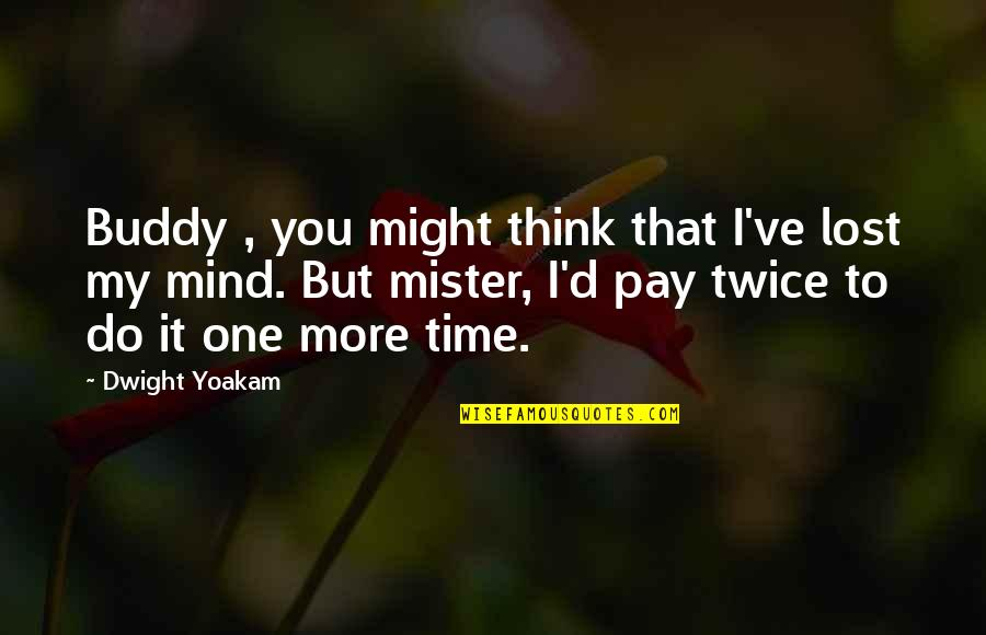 I Think I Lost You Quotes By Dwight Yoakam: Buddy , you might think that I've lost