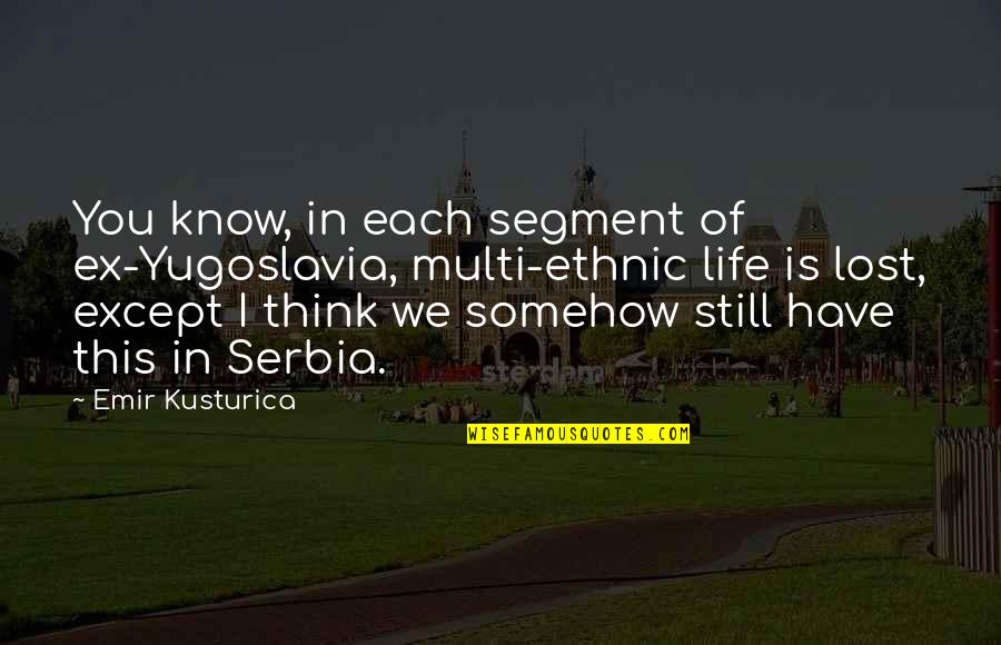 I Think I Lost You Quotes By Emir Kusturica: You know, in each segment of ex-Yugoslavia, multi-ethnic