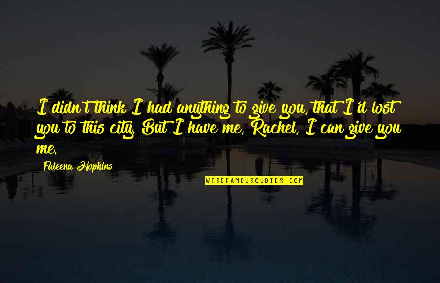 I Think I Lost You Quotes By Faleena Hopkins: I didn't think I had anything to give