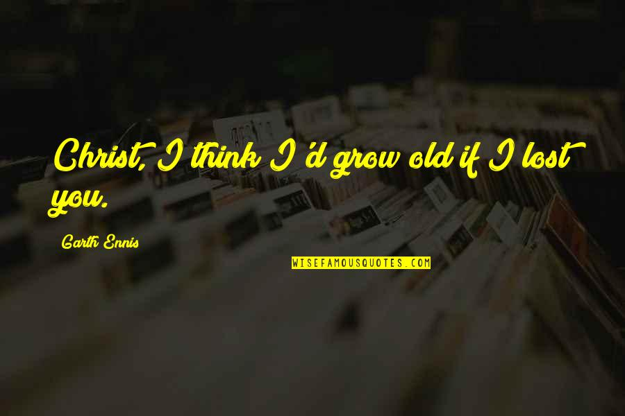 I Think I Lost You Quotes By Garth Ennis: Christ, I think I'd grow old if I