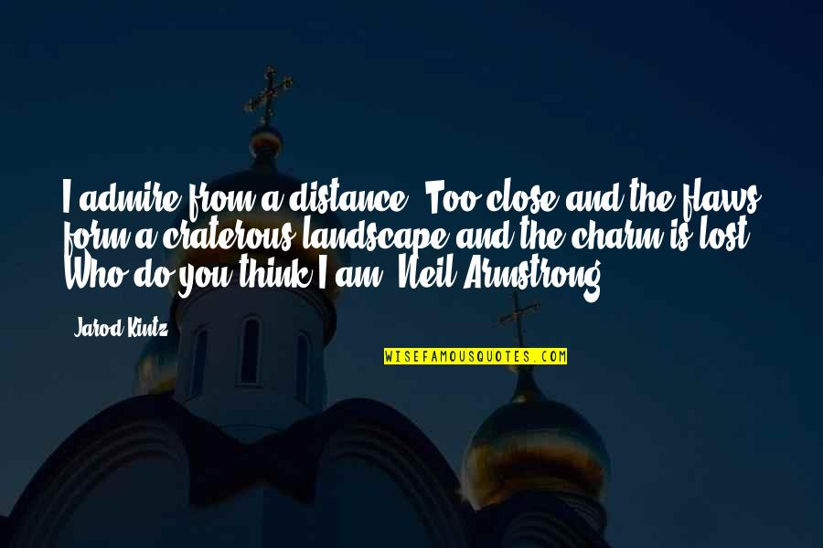 I Think I Lost You Quotes By Jarod Kintz: I admire from a distance. Too close and