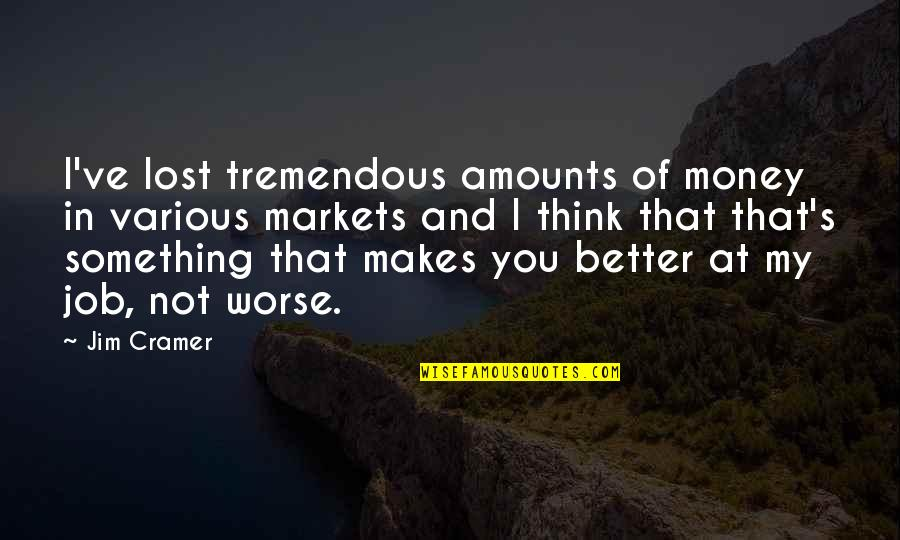 I Think I Lost You Quotes By Jim Cramer: I've lost tremendous amounts of money in various