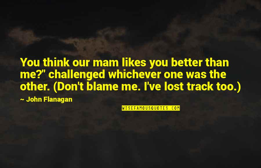 I Think I Lost You Quotes By John Flanagan: You think our mam likes you better than