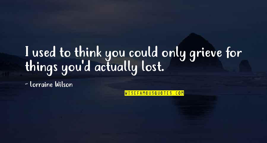 I Think I Lost You Quotes By Lorraine Wilson: I used to think you could only grieve