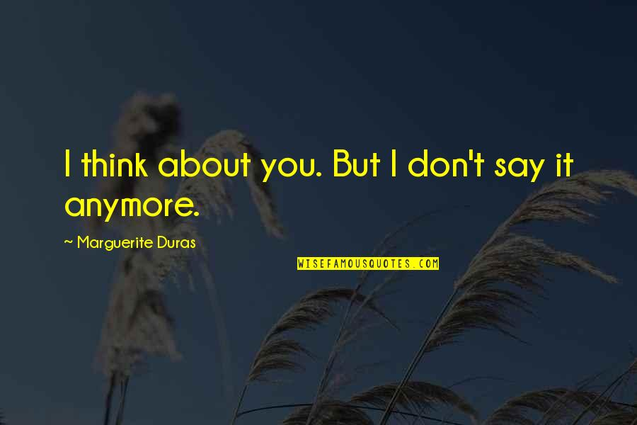 I Think I Lost You Quotes By Marguerite Duras: I think about you. But I don't say