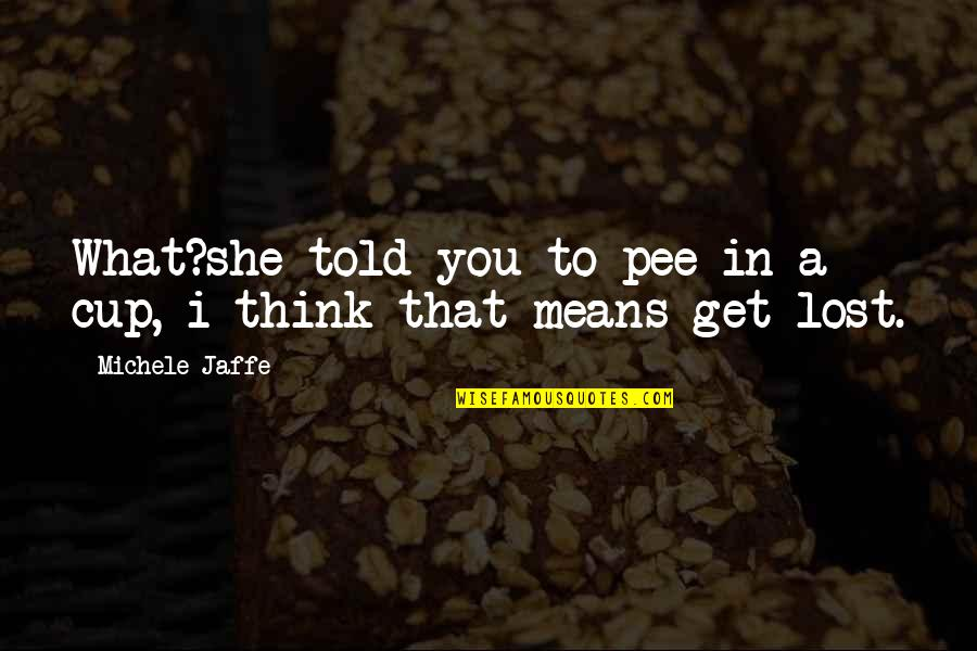 I Think I Lost You Quotes By Michele Jaffe: What?she told you to pee in a cup,