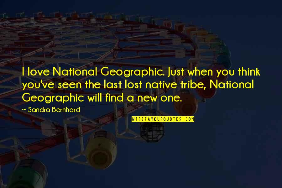 I Think I Lost You Quotes By Sandra Bernhard: I love National Geographic. Just when you think