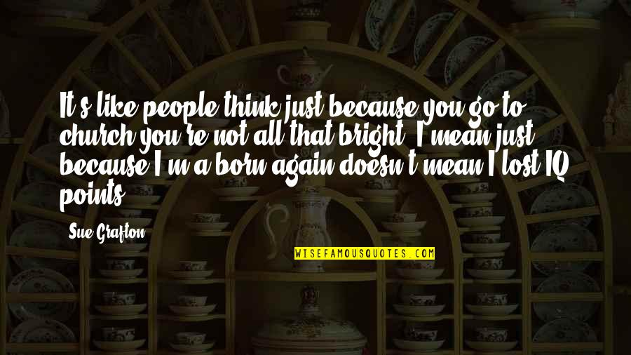 I Think I Lost You Quotes By Sue Grafton: It's like people think just because you go