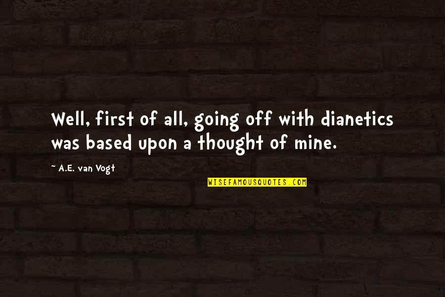 I Thought You Were Mine Quotes By A.E. Van Vogt: Well, first of all, going off with dianetics