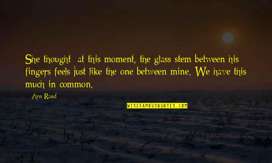 I Thought You Were Mine Quotes By Ayn Rand: She thought: at this moment, the glass stem