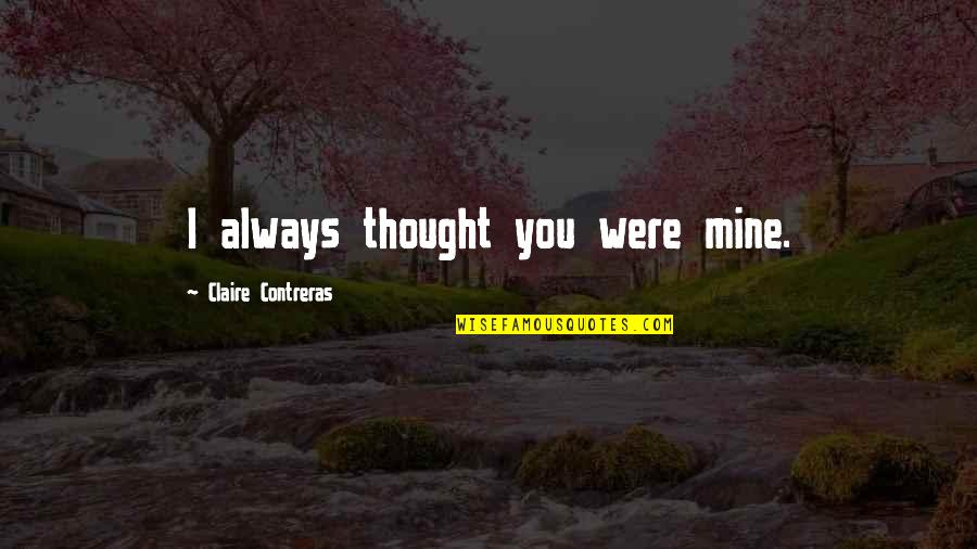 I Thought You Were Mine Quotes By Claire Contreras: I always thought you were mine.