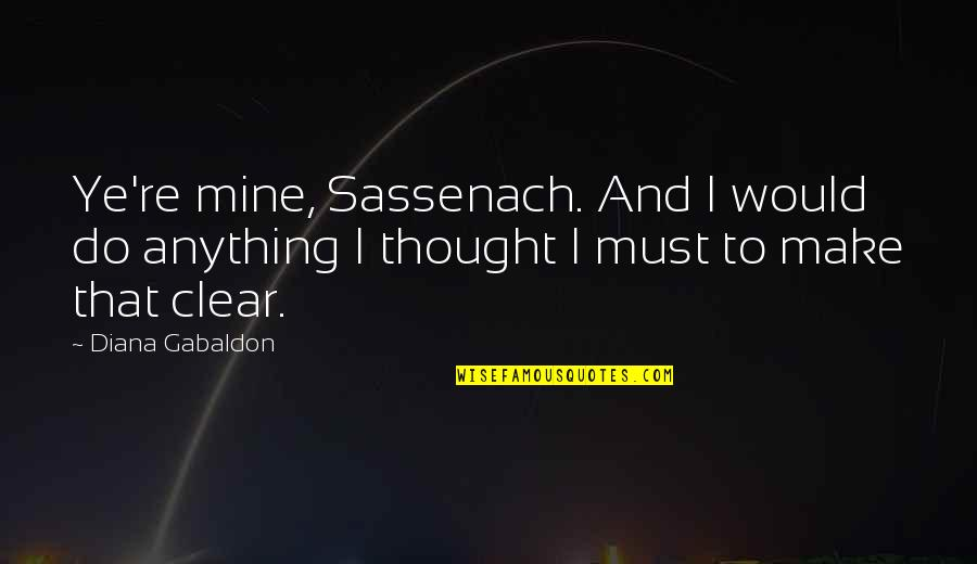 I Thought You Were Mine Quotes By Diana Gabaldon: Ye're mine, Sassenach. And I would do anything