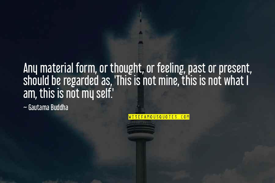 I Thought You Were Mine Quotes By Gautama Buddha: Any material form, or thought, or feeling, past