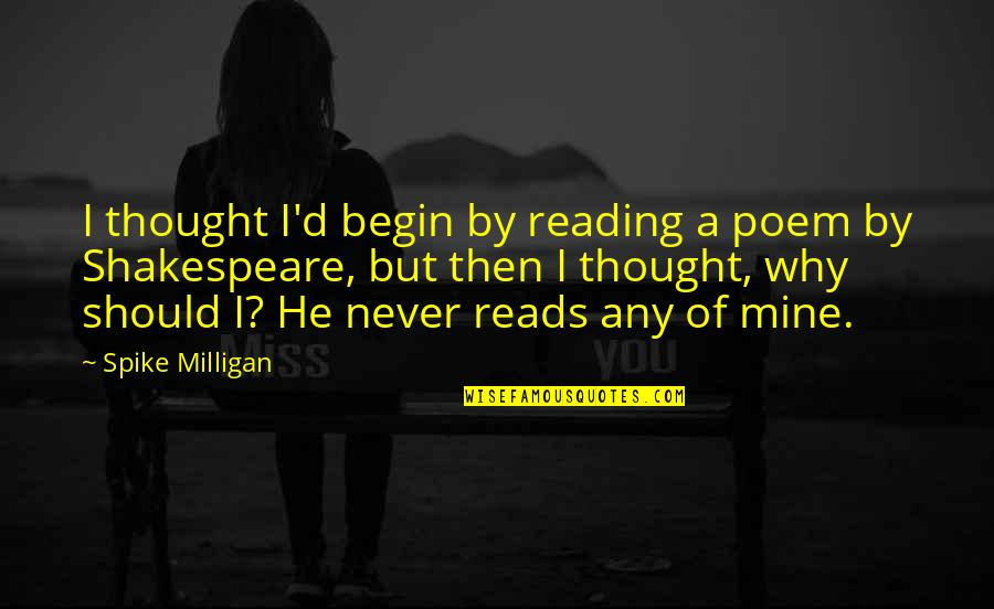 I Thought You Were Mine Quotes By Spike Milligan: I thought I'd begin by reading a poem